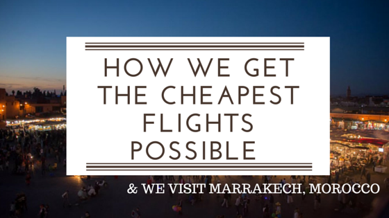 how we get the cheapest flights possible - & we visit Marrakech Morocco